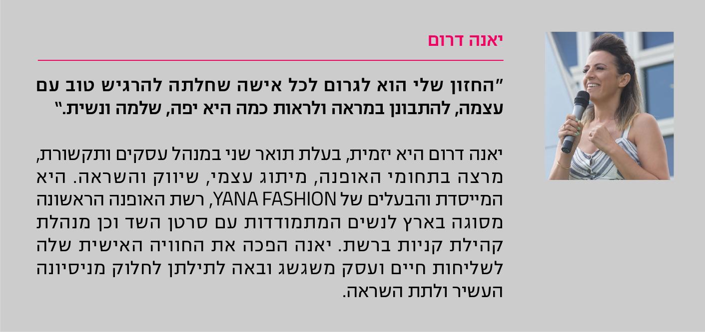 """יאנה דרום """"החזון שלי הוא לגרום לכל אישה שחלתה להרגיש טוב עם עצמה, להתבונן במראה ולראות כמה היא יפה, שלמה ונשית."""" יאנה דרום היא יזמית, בעלת תואר שני במנהל עסקים ותקשורת, מרצה בתחומי האופנה, מיתוג עצמי, שיווק והשראה. היא המייסדת והבעלים של YANA FASHION, רשת האופנה הראשונה מסוגה בארץ לנשים המתמודדות עם סרטן השד וכן מנהלת קהילת קניות ברשת. יאנה הפכה את החוויה האישית שלה לשליחות חיים ועסק משגשג ובאה לתילתן לחלוק מניסיונה העשיר ולתת השראה."""