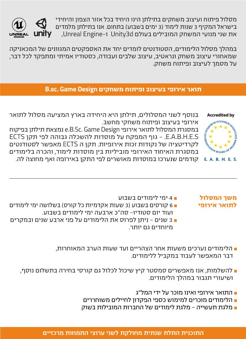 """מסלול פיתוח ועיצוב משחקים בתילתן הינו היחיד בכל אזור הצפון והיחידי בישראל המקיף 3 שנות לימוד (3 ימים בשבוע) בתחום. אנו בתילתן מלמדים את שני מנועי המשחק המובילים בעולם Unity3d ו-Unreal Engine,  במהלך מסלול הלימודים, הסטודנטים לומדים יחד את האספקטים המגוונים של המכאניקה שמאחורי עיצוב משחק ונראטיב, עיצוב שלבים ועבודה, כסטודיו אמיתי ומתפקד לכל דבר, על מסמך לעיצוב ופיתוח משחק.  תואר אירופי בעיצוב ופיתוח משחקים B.sc. Game Design  בנוסף לשני המסלולים, תילתן היא היחידה בארץ המציעה מסלול לתואר אירופי בעיצוב ופיתוח משחקי מחשב. במסגרת המסלול לתואר אירופי e.B.Sc. Game Design נמצאת תילתן בפיקוח E.A.B.H.E.S. - גוף המפקח על מוסדות להשכלה גבוהה לפי תקן ECTS לקרדיטציה של נקודות זכות אירופיות. תקן ה ECTS מאפשר לסטודנטים במסגרת האיחוד האירופי מוביליות בין מוסדות לימוד, והכרה בלימודים קודמים שנערכו במוסדות מאושרים לפי התקן באירופה ואף מחוצה לה.  משך המסלול לתואר אירופי ˆ 4 ימי לימודים בשבוע ˆ 6 קורסים בשבוע (3 שעות אקדמיות כל קורס) בשלושה ימי לימודים  ועוד יום סטודיו- סה""""כ ארבעה ימי לימודים בשבוע.  ˆ 3 שנים - ניתן לפרוס את הלימודים על פני ארבע שנים ובמקרים  מיוחדים גם יותר.  ˆ הלימודים נערכים משעות אחר הצהריים ועד שעות הערב המאוחרות,  דבר המאפשר לעבוד במקביל ללימודים.  ˆ להשלמות, אנו מאפשרים סמסטר קיץ שיכול לכלול גם קורסי בחירה בתשלום נוסף,  ושיעורי תגבור במהלך הלימודים.  ˆ התואר אירופי ואינו מוכר על ידי המל״ג ˆ הלימודים מוכרים למימוש כספי הפקדון לחיילים משוחררים ˆ מלגת תעשייה - מלגת לימודים של החברות המובילות בשוק       התוכנית התלת שנתית מחולקת לשני ערוצי התמחות מרכזיים"""