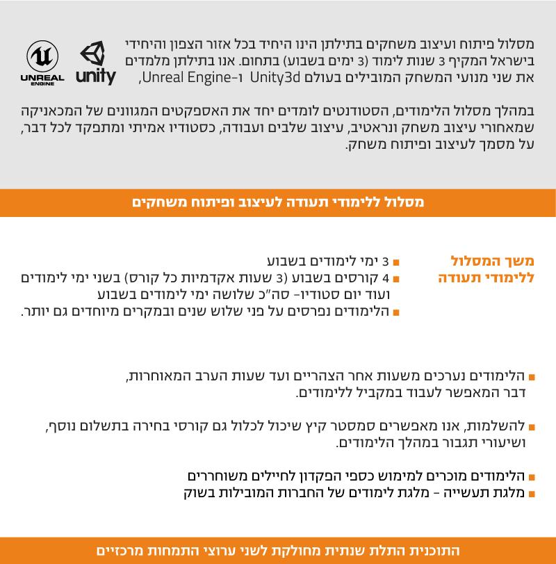 """מסלול פיתוח ועיצוב משחקים בתילתן הינו היחיד בכל אזור הצפון והיחידי בישראל המקיף 3 שנות לימוד (3 ימים בשבוע) בתחום. אנו בתילתן מלמדים את שני מנועי המשחק המובילים בעולם Unity3d ו-Unreal Engine,  במהלך מסלול הלימודים, הסטודנטים לומדים יחד את האספקטים המגוונים של המכאניקה שמאחורי עיצוב משחק ונראטיב, עיצוב שלבים ועבודה, כסטודיו אמיתי ומתפקד לכל דבר, על מסמך לעיצוב ופיתוח משחק.  מסלול ללימודי תעודה לעיצוב ופיתוח משחקים  משך המסלול ללימודי תעודה ˆ 3 ימי לימודים בשבוע ˆ 4 קורסים בשבוע (3 שעות אקדמיות כל קורס) בשני ימי לימודים  ועוד יום סטודיו- סה""""כ שלושה ימי לימודים בשבוע ˆ הלימודים נפרסים על פני שלוש שנים ובמקרים מיוחדים גם יותר.   ˆ הלימודים נערכים משעות אחר הצהריים ועד שעות הערב המאוחרות,  דבר המאפשר לעבוד במקביל ללימודים.  ˆ להשלמות, אנו מאפשרים סמסטר קיץ שיכול לכלול גם קורסי בחירה בתשלום נוסף,  ושיעורי תגבור במהלך הלימודים.  ˆ הלימודים מוכרים למימוש כספי הפקדון לחיילים משוחררים ˆ מלגת תעשייה - מלגת לימודים של החברות המובילות בשוק   התוכנית התלת שנתית מחולקת לשני ערוצי התמחות מרכזיים"""