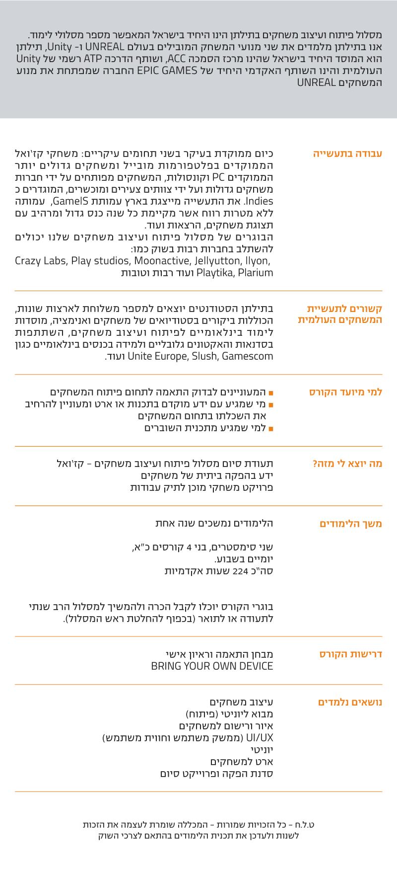 """מסלול פיתוח ועיצוב משחקים - קז'ואל  מסלול פיתוח ועיצוב משחקים בתילתן הינו היחיד בישראל המאפשר מספר מסלולי לימוד. אנו בתילתן מלמדים את שני מנועי המשחק המובילים בעולם UNREAL ו- Unity, תילתן הוא המוסד היחיד בישראל שהינו מרכז הסמכה ACC, ושותף הדרכה ATP רשמי של Unity העולמית והינו השותף האקדמי היחיד של EPIC GAMES החברה שמפתחת את מנוע המשחקים UNREAL  עבודה בתעשיה  כיום ממוקדת בעיקר בשני תחומים עיקריים: משחקי קז'ואל הממוקדים בפלטפורמות מובייל ומשחקים גדולים יותר הממוקדים PC וקונסולות, המשחקים מפותחים על ידי חברות משחקים גדולות ועל ידי צוותים צעירים ומוכשרים, המוגדרים כ Indies. את התעשייה מייצגת בארץ עמותת GamelS,  עמותה ללא מטרות רווח אשר מקיימת כל שנה כנס גדול ומרהיב עם תצוגת משחקים, הרצאות ועוד. הבוגרים של מסלול פיתוח ועיצוב משחקים שלנו יכולים להשתלב בחברות רבות בשוק כמו:  Crazy Labs, Play studios, Moonactive, Jellyutton, llyon, Playtika, Plarium ועוד רבות וטובות  קשורים לתעשיית המשחקים העולמית  בתילתן הסטודנטים יוצאים למספר משלוחת לארצות שונות, הכוללות ביקורים בסטודיואים של משחקים ואנימציה, מוסדות לימוד בינלאומיים לפיתוח ועיצוב משחקים, השתתפות בסדנאות והאקטונים גלובליים ולמידה בכנסים בינלאומיים כגון Unite Europe, Slush, Gamescom ועוד.  למי מיועד הקורס  ˆ המעוניינים לבדוק התאמה לתחום פיתוח המשחקים ˆ מי שמגיע עם ידע מוקדם בתכנות או ארט ומעוניין להרחיב  את השכלתו בתחום המשחקים ˆ למי שמגיע מתכנית השוברים  מה יוצא לי מזה?  תעודת סיום מסלול פיתוח ועיצוב משחקים - קז'ואל ידע בהפקה ביתית של משחקים  פרויקט משחקי מוכן לתיק עבודות  משך הלימודים  הלימודים נמשכים שנה אחת   שני סימסטרים, בני 4 קורסים כ""""א,   יומיים בשבוע. סה""""כ 224 שעות אקדמיות   בוגרי הקורס יוכלו לקבל הכרה ולהמשיך למסלול הרב שנתי   לתעודה או לתואר (בכפוף להחלטת ראש המסלול).  דרישות הקורס  מבחן התאמה וראיון אישי BRING YOUR OWN DEVICE  נושאים נלמדים  עיצוב משחקים מבוא ליוניטי (פיתוח) איור ורישום למשחקים UI/UX (ממשק משתמש וחווית משתמש) יוניטי ארט למשחקים סדנת הפקה ופרוייקט סיום   ט.ל.ח - כל הזכויות שמורות - המכללה שומרת לעצמה את הזכות  לשנות ולעדכן את תכנית הלימודים בהתאם לצרכי השוק"""