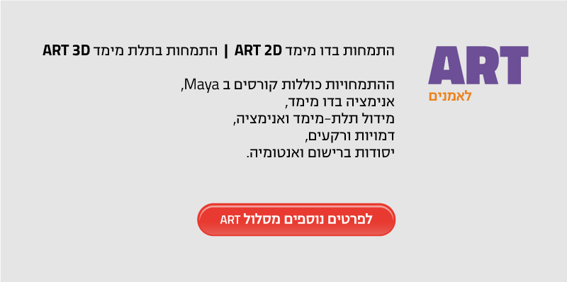 ART לאמנים התמחות בדו מימד ART 2D | התמחות בתלת מימד ART 3D ההתמחויות כוללות קורסים ב Maya, אנימציה בדו מימד, מידול תלת-מימד ואנימציה, דמויות ורקעים, יסודות ברישום ואנטומיה.