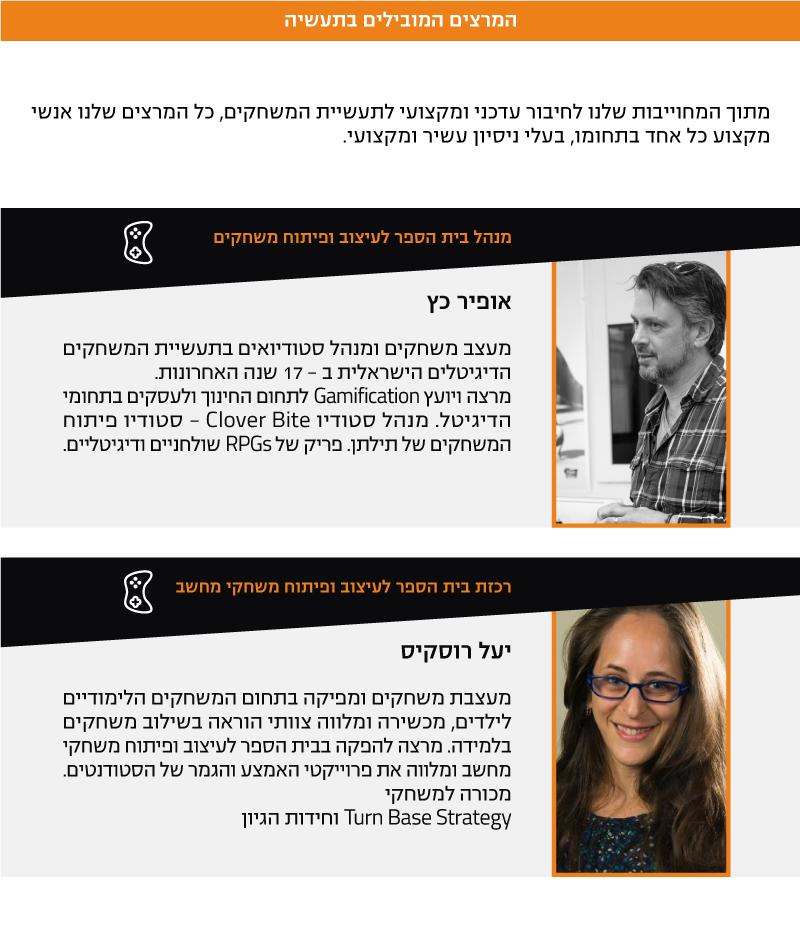 המרצים המובילים בתעשיה מתוך המחוייבות שלנו לחיבור עדכני ומקצועי לתעשיית המשחקים, כל המרצים שלנו אנשי מקצוע כל אחד בתחומו, בעלי ניסיון עשיר ומקצועי. מנהל בית הספר לעיצוב ופיתוח משחקים - אופיר כץ מעצב משחקים ומנהל סטודיואים בתעשיית המשחקים הדיגיטלים הישראלית ב - 17 שנה האחרונות. מרצה ויועץ Gamification לתחום החינוך ולעסקים בתחומי הדיגיטל. מנהל סטודיו Clover Bite - סטודיו פיתוח המשחקים של תילתן. פריק של RPGs שולחניים ודיגיטליים. רכזת בית הספר לעיצוב ופיתוח משחקי מחשב - יעל רוסקיס מעצבת משחקים ומפיקה בתחום המשחקים הלימודיים לילדים, מכשירה ומלווה צוותי הוראה בשילוב משחקים בלמידה. מרצה להפקה בבית הספר לעיצוב ופיתוח משחקי מחשב ומלווה את פרוייקטי האמצע והגמר של הסטודנטים. מכורה למשחקי Turn Base Strategy וחידות הגיון