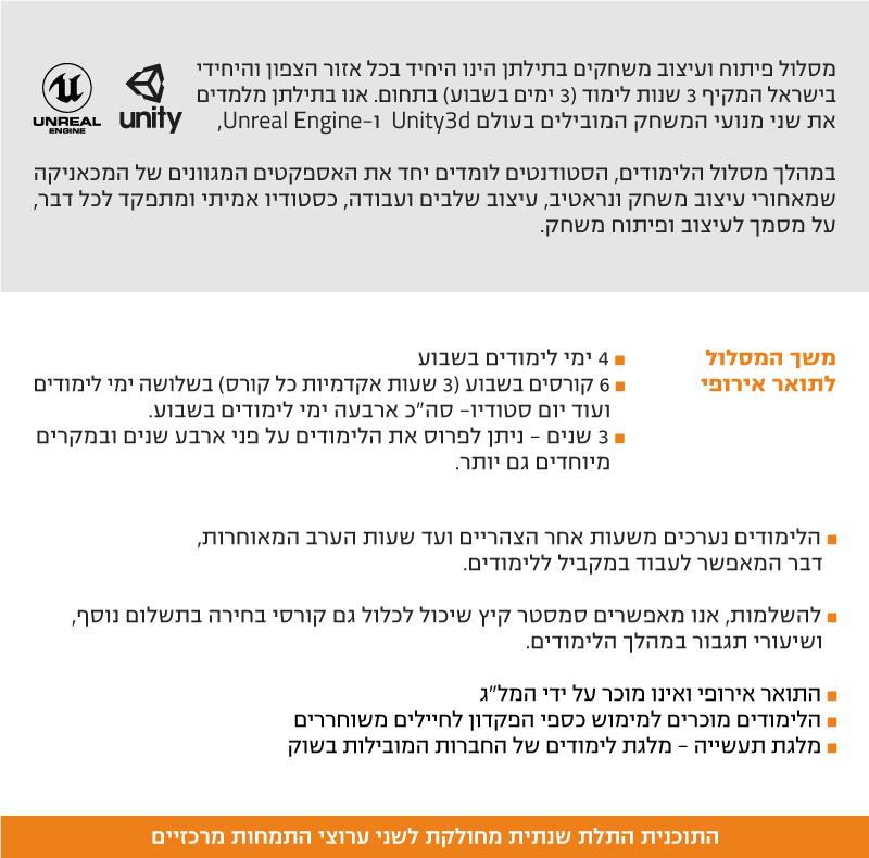 """מסלול פיתוח ועיצוב משחקים בתילתן הינו היחיד בכל אזור הצפון והיחידי בישראל המקיף 3 שנות לימוד (3 ימים בשבוע) בתחום. אנו בתילתן מלמדים את שני מנועי המשחק המובילים בעולם Unity3d ו-Unreal Engine, במהלך מסלול הלימודים, הסטודנטים לומדים יחד את האספקטים המגוונים של המכאניקה שמאחורי עיצוב משחק ונראטיב, עיצוב שלבים ועבודה, כסטודיו אמיתי ומתפקד לכל דבר, על מסמך לעיצוב ופיתוח משחק. משך המסלול לתואר אירופי ˆ 4 ימי לימודים בשבוע ˆ 6 קורסים בשבוע (3 שעות אקדמיות כל קורס) בשלושה ימי לימודים ועוד יום סטודיו- סה""""כ ארבעה ימי לימודים בשבוע. ˆ 3 שנים - ניתן לפרוס את הלימודים על פני ארבע שנים ובמקרים מיוחדים גם יותר. ˆ הלימודים נערכים משעות אחר הצהריים ועד שעות הערב המאוחרות, דבר המאפשר לעבוד במקביל ללימודים. ˆ להשלמות, אנו מאפשרים סמסטר קיץ שיכול לכלול גם קורסי בחירה בתשלום נוסף, ושיעורי תגבור במהלך הלימודים. ˆ התואר אירופי ואינו מוכר על ידי המל״ג ˆ הלימודים מוכרים למימוש כספי הפקדון לחיילים משוחררים ˆ מלגת תעשייה - מלגת לימודים של החברות המובילות בשוק התוכנית התלת שנתית מחולקת לשני ערוצי התמחות מרכזיים"""